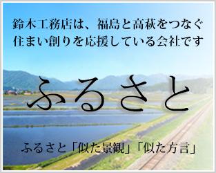 鈴木工務店は、福島と高萩をつなぐ住まい創りを応援している会社です ふるさと ふるさと「似た景観」「似た方言」